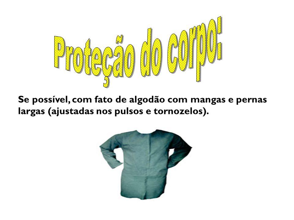Proteção do corpo: Se possível, com fato de algodão com mangas e pernas largas (ajustadas nos pulsos e tornozelos).