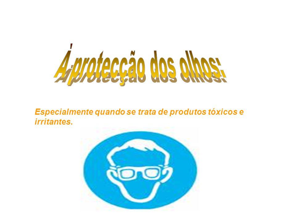 À protecção dos olhos: Especialmente quando se trata de produtos tóxicos e irritantes.