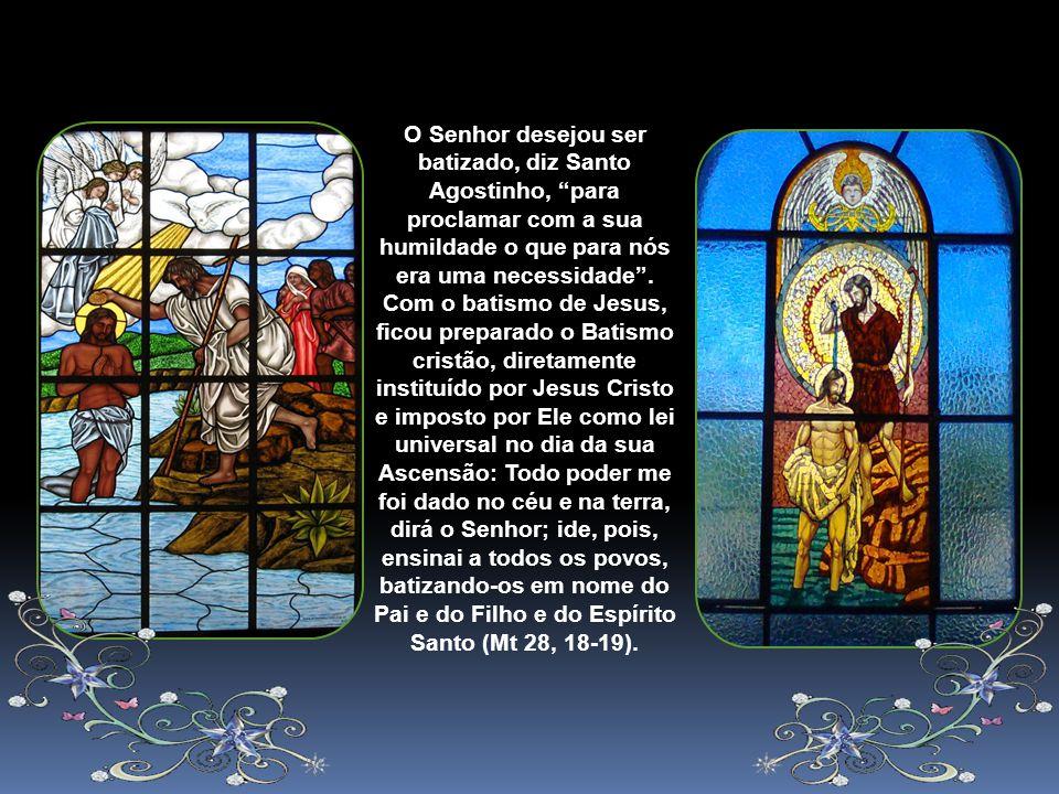 O Senhor desejou ser batizado, diz Santo Agostinho, para proclamar com a sua humildade o que para nós era uma necessidade .