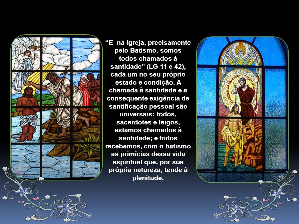 E na Igreja, precisamente pelo Batismo, somos todos chamados à santidade (LG 11 e 42), cada um no seu próprio estado e condição.