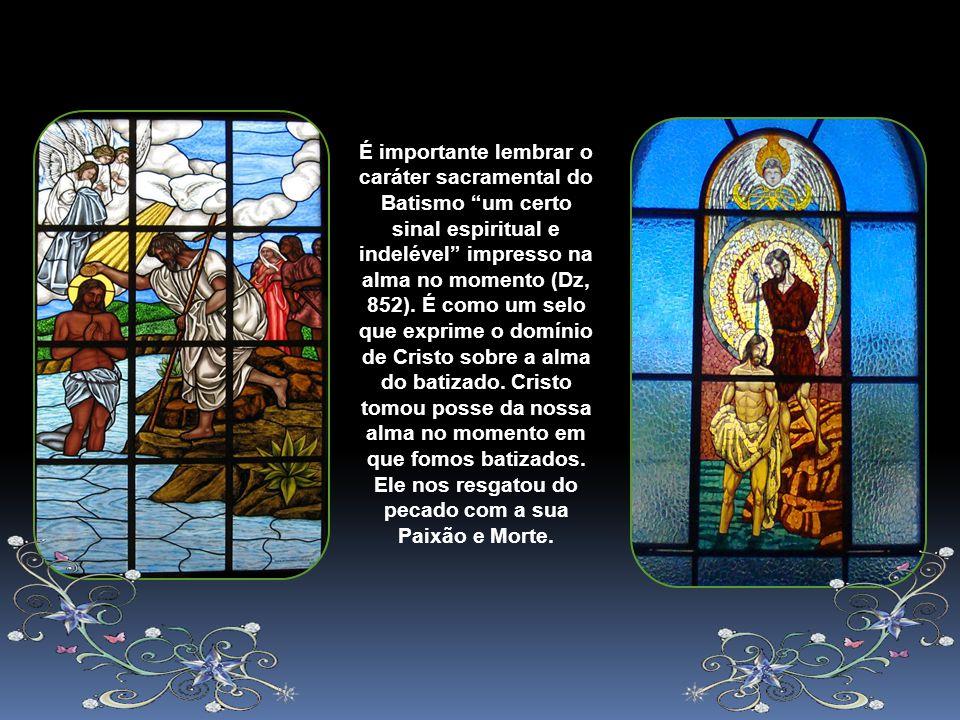 É importante lembrar o caráter sacramental do Batismo um certo sinal espiritual e indelével impresso na alma no momento (Dz, 852).