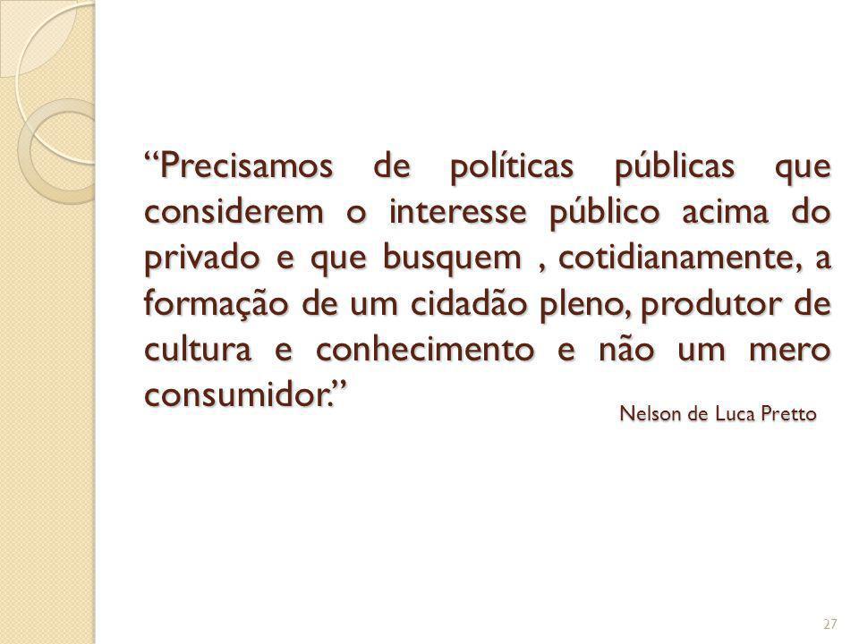 Precisamos de políticas públicas que considerem o interesse público acima do privado e que busquem , cotidianamente, a formação de um cidadão pleno, produtor de cultura e conhecimento e não um mero consumidor.