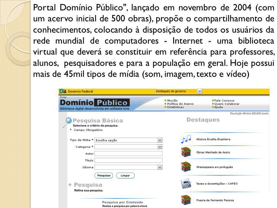 Portal Domínio Público , lançado em novembro de 2004 (com um acervo inicial de 500 obras), propõe o compartilhamento de conhecimentos, colocando à disposição de todos os usuários da rede mundial de computadores - Internet - uma biblioteca virtual que deverá se constituir em referência para professores, alunos, pesquisadores e para a população em geral.