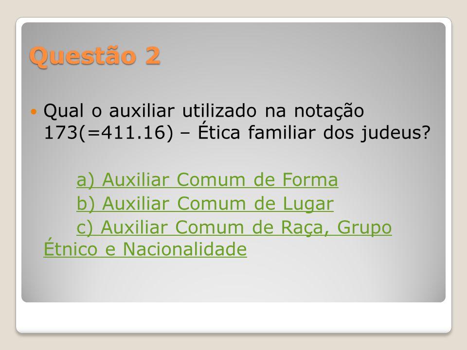 Questão 2 Qual o auxiliar utilizado na notação 173(=411.16) – Ética familiar dos judeus a) Auxiliar Comum de Forma.