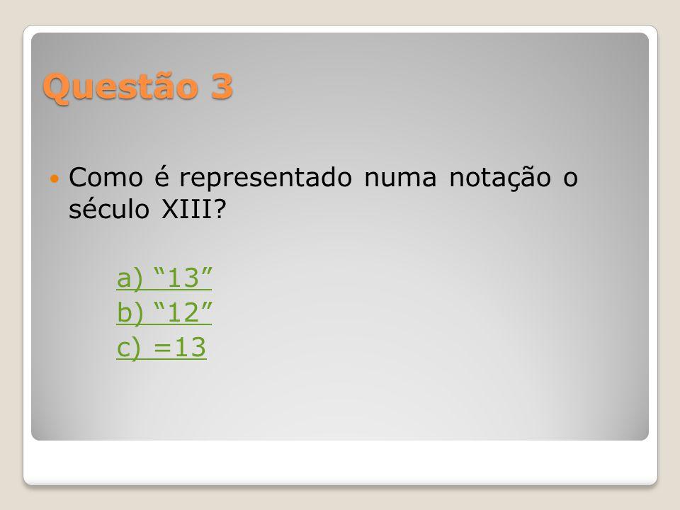 Questão 3 Como é representado numa notação o século XIII a) 13