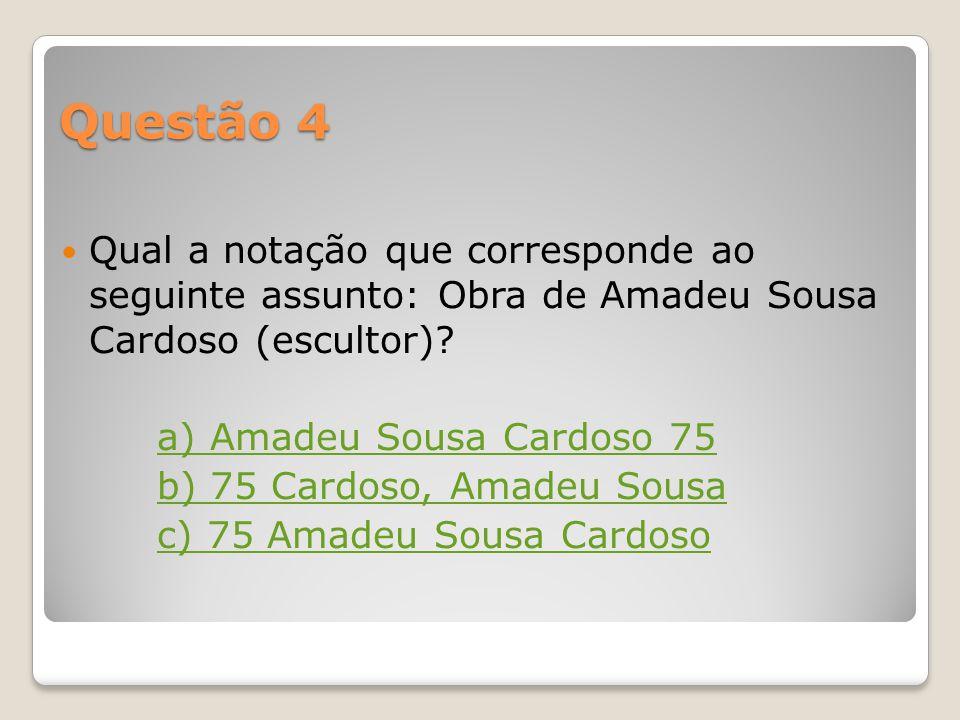 Questão 4 Qual a notação que corresponde ao seguinte assunto: Obra de Amadeu Sousa Cardoso (escultor)