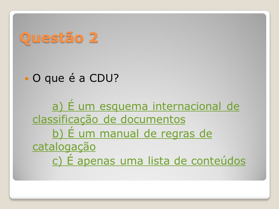 Questão 2 O que é a CDU a) É um esquema internacional de classificação de documentos. b) É um manual de regras de catalogação.