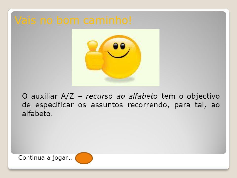 Vais no bom caminho! O auxiliar A/Z – recurso ao alfabeto tem o objectivo de especificar os assuntos recorrendo, para tal, ao alfabeto.