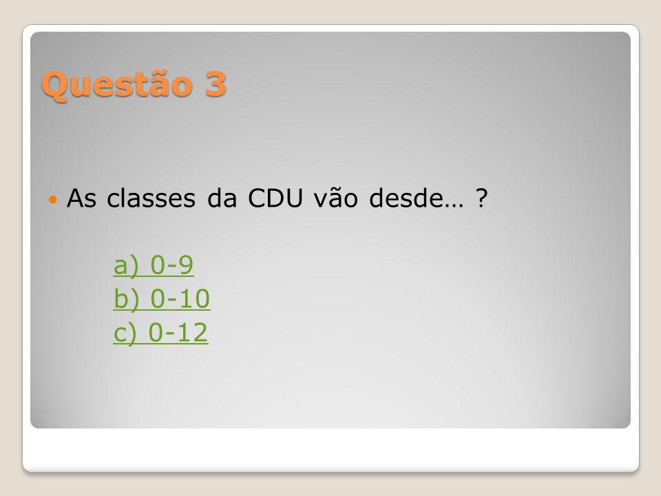 Questão 3 As classes da CDU vão desde… a) 0-9 b) 0-10 c) 0-12