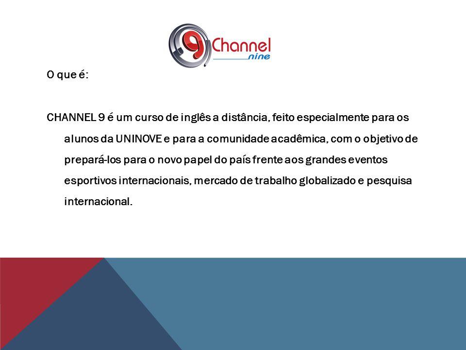 O que é: CHANNEL 9 é um curso de inglês a distância, feito especialmente para os alunos da UNINOVE e para a comunidade acadêmica, com o objetivo de prepará-los para o novo papel do país frente aos grandes eventos esportivos internacionais, mercado de trabalho globalizado e pesquisa internacional.