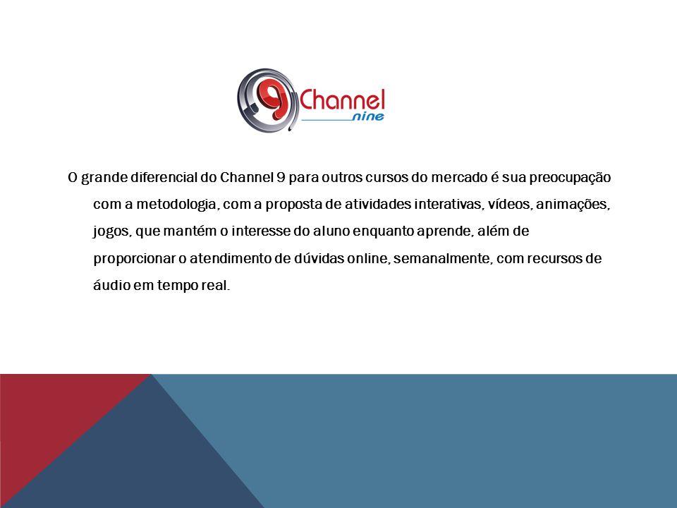 O grande diferencial do Channel 9 para outros cursos do mercado é sua preocupação com a metodologia, com a proposta de atividades interativas, vídeos, animações, jogos, que mantém o interesse do aluno enquanto aprende, além de proporcionar o atendimento de dúvidas online, semanalmente, com recursos de áudio em tempo real.