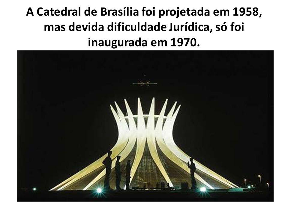 A Catedral de Brasília foi projetada em 1958, mas devida dificuldade Jurídica, só foi inaugurada em 1970.