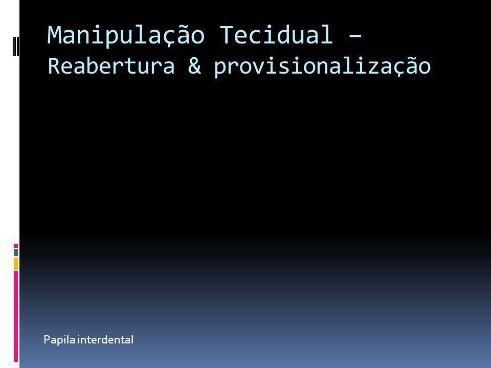 Manipulação Tecidual –Reabertura & provisionalização