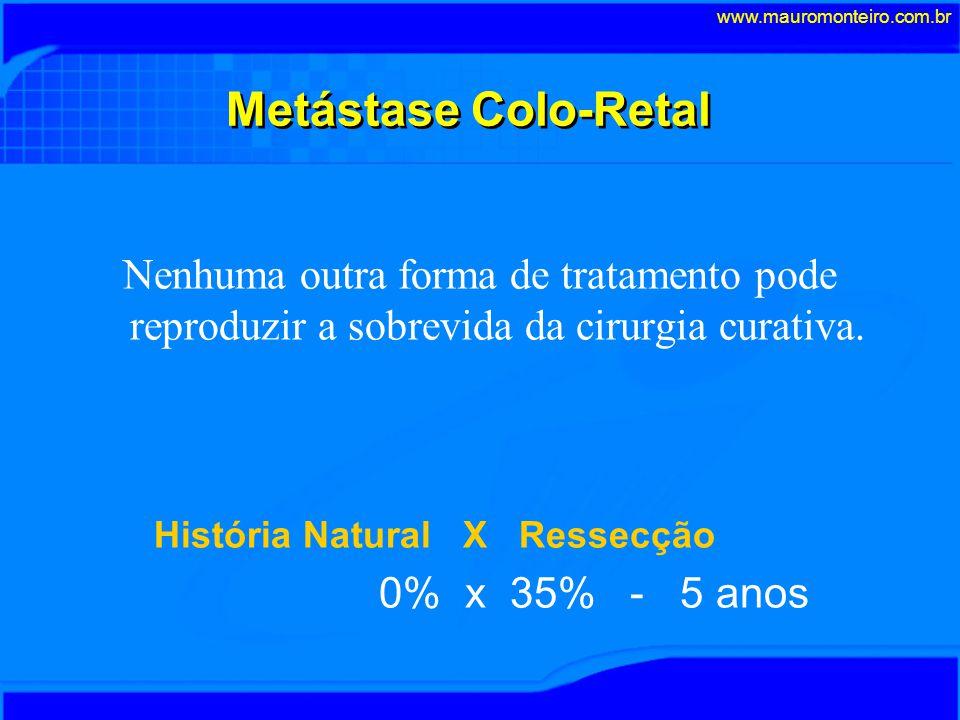 www.mauromonteiro.com.br Metástase Colo-Retal. Nenhuma outra forma de tratamento pode reproduzir a sobrevida da cirurgia curativa.