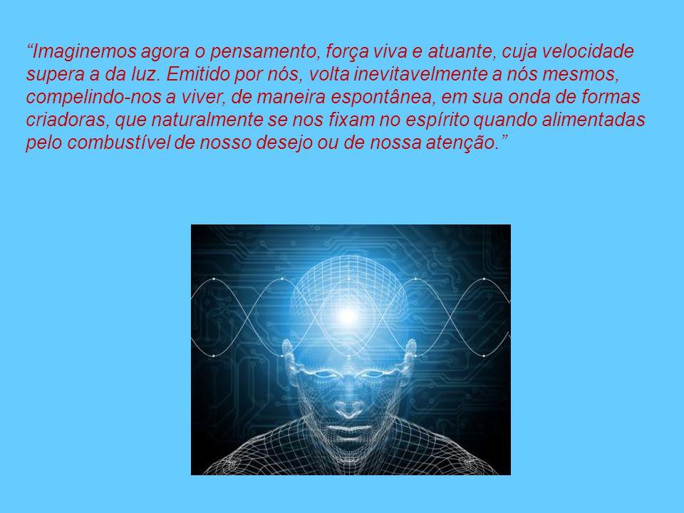 Imaginemos agora o pensamento, força viva e atuante, cuja velocidade supera a da luz.