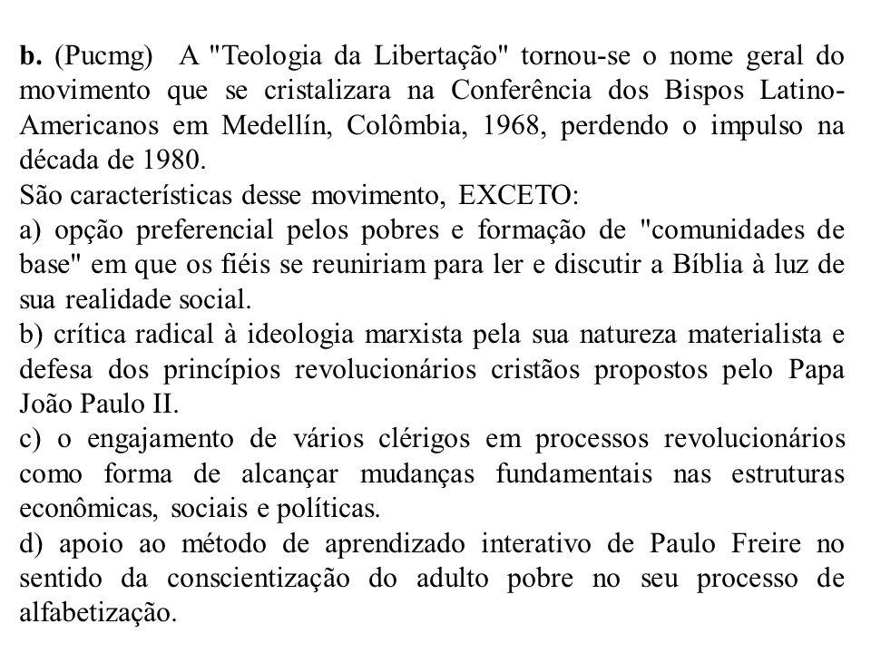 b. (Pucmg) A Teologia da Libertação tornou-se o nome geral do movimento que se cristalizara na Conferência dos Bispos Latino-Americanos em Medellín, Colômbia, 1968, perdendo o impulso na década de 1980.