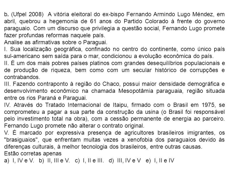 b. (Ufpel 2008) A vitória eleitoral do ex-bispo Fernando Armindo Lugo Méndez, em abril, quebrou a hegemonia de 61 anos do Partido Colorado à frente do governo paraguaio. Com um discurso que privilegia a questão social, Fernando Lugo promete fazer profundas reformas naquele país.