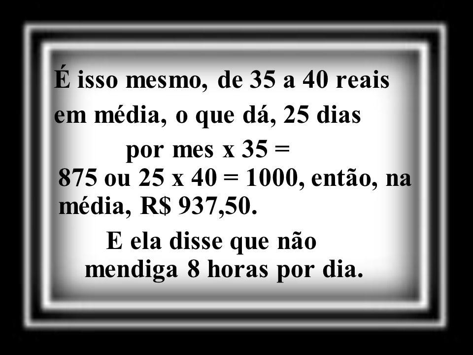É isso mesmo, de 35 a 40 reais em média, o que dá, 25 dias. por mes x 35 = 875 ou 25 x 40 = 1000, então, na média, R$ 937,50.