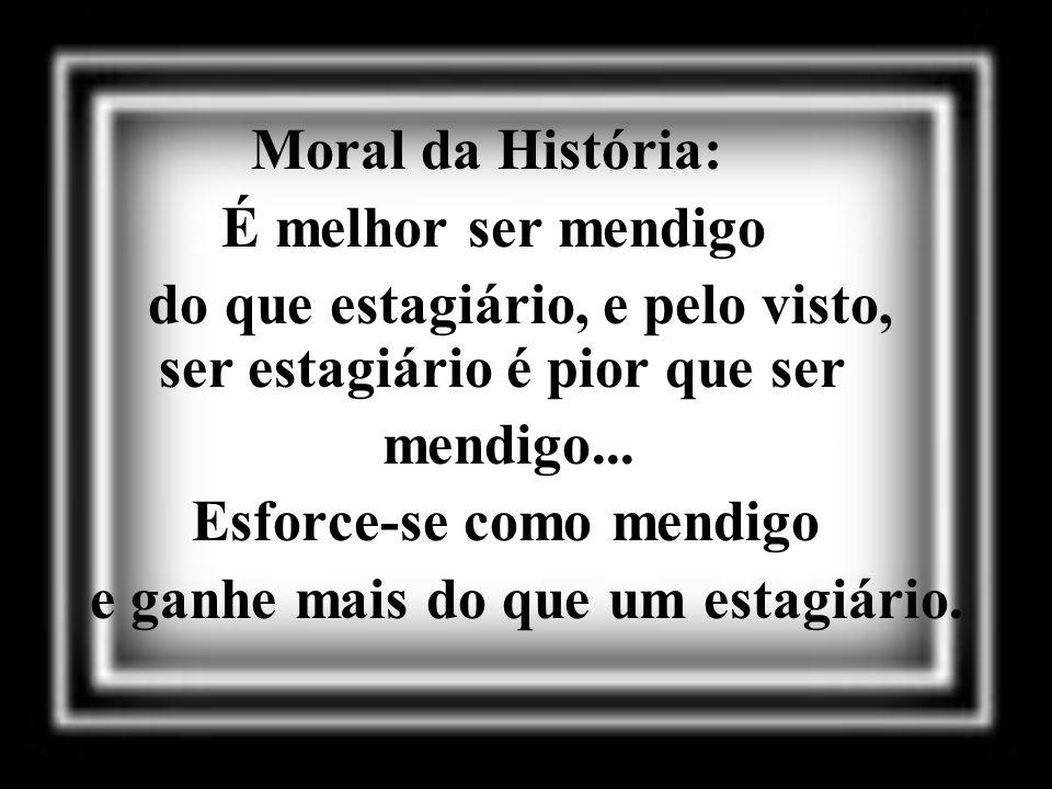 Moral da História: É melhor ser mendigo. do que estagiário, e pelo visto, ser estagiário é pior que ser.