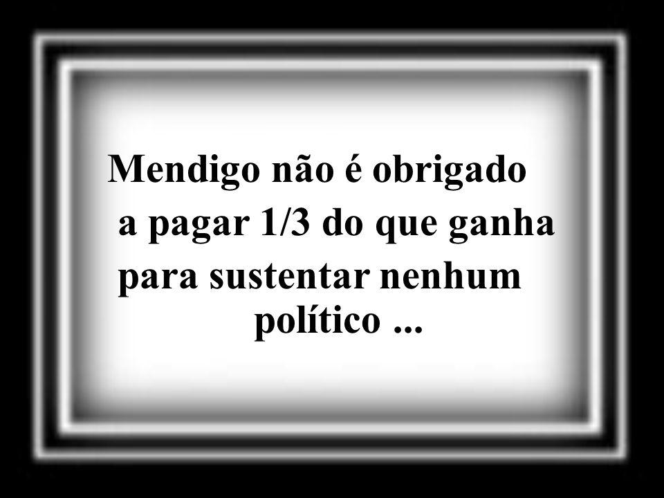 Mendigo não é obrigado a pagar 1/3 do que ganha para sustentar nenhum político ...
