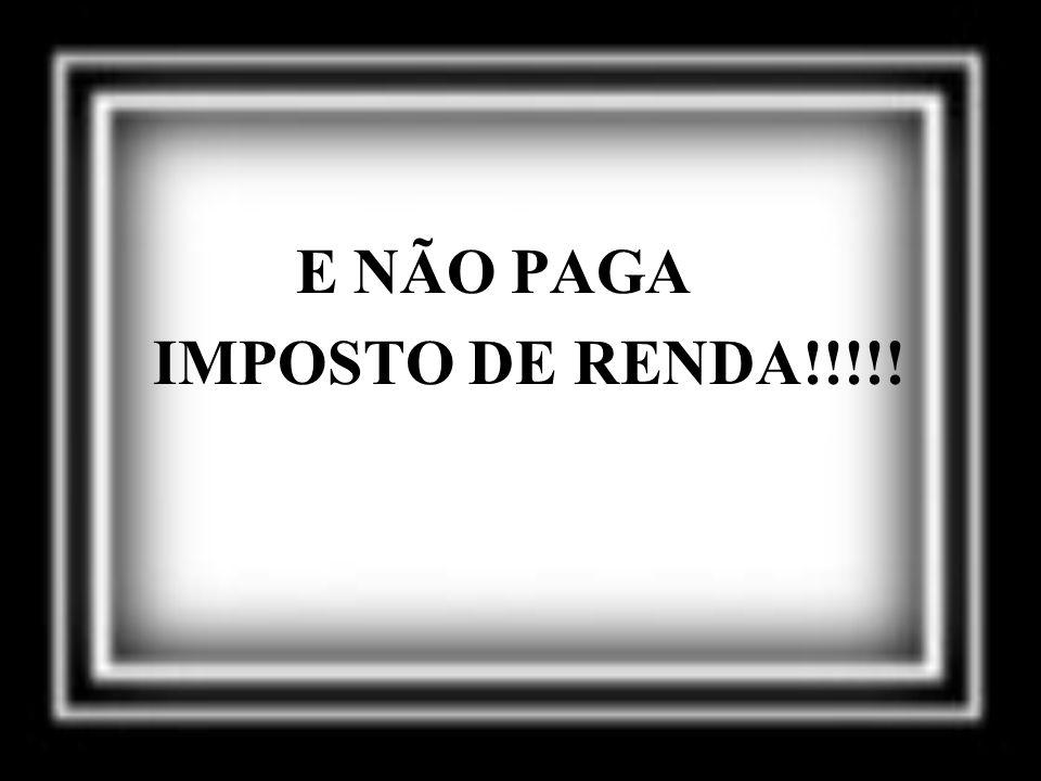 E NÃO PAGA IMPOSTO DE RENDA!!!!!