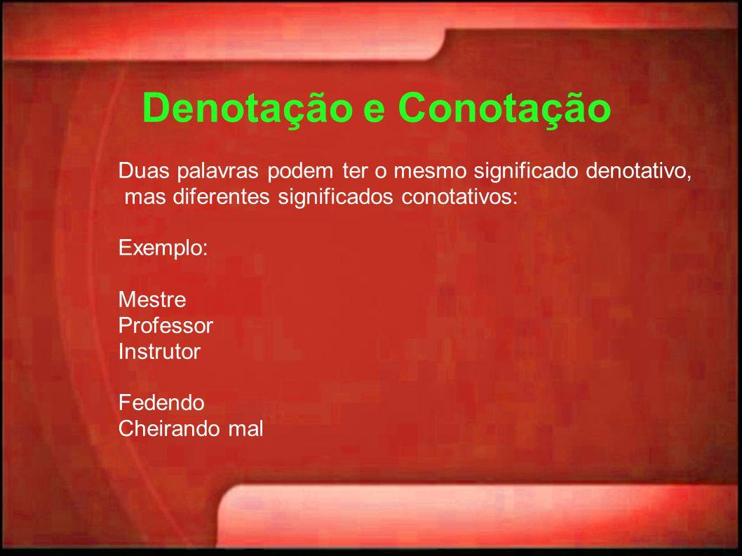 Denotação e Conotação Duas palavras podem ter o mesmo significado denotativo, mas diferentes significados conotativos: