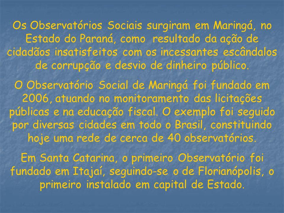 Os Observatórios Sociais surgiram em Maringá, no Estado do Paraná, como resultado da ação de cidadãos insatisfeitos com os incessantes escândalos de corrupção e desvio de dinheiro público.