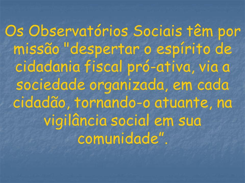 Os Observatórios Sociais têm por missão despertar o espírito de cidadania fiscal pró-ativa, via a sociedade organizada, em cada cidadão, tornando-o atuante, na vigilância social em sua comunidade .