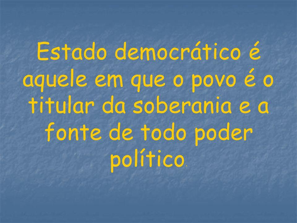 Estado democrático é aquele em que o povo é o titular da soberania e a fonte de todo poder político.