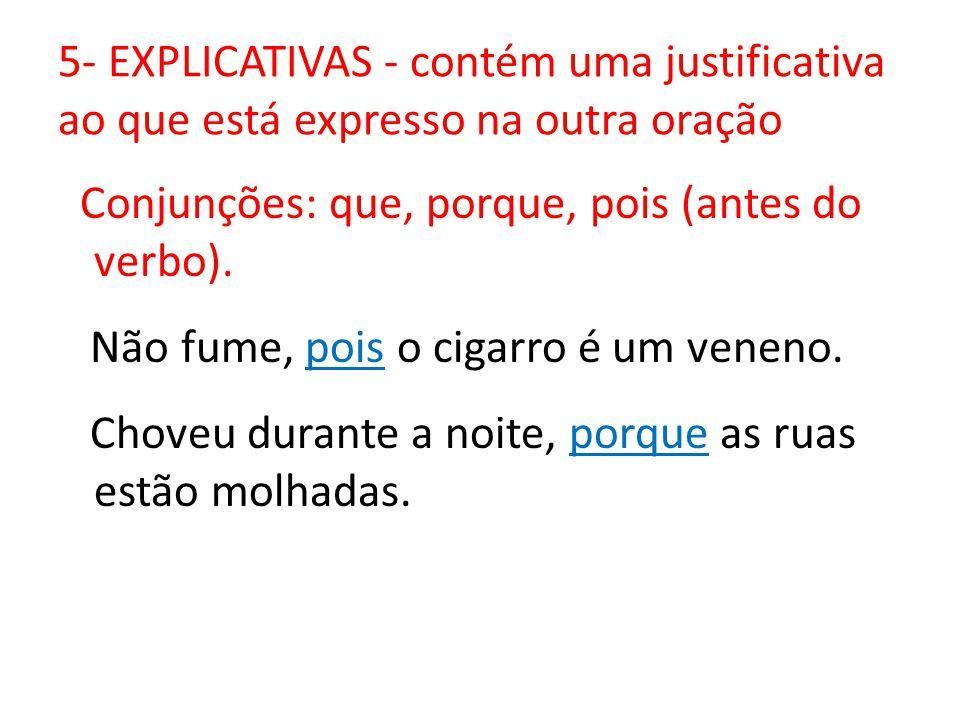 5- EXPLICATIVAS - contém uma justificativa ao que está expresso na outra oração