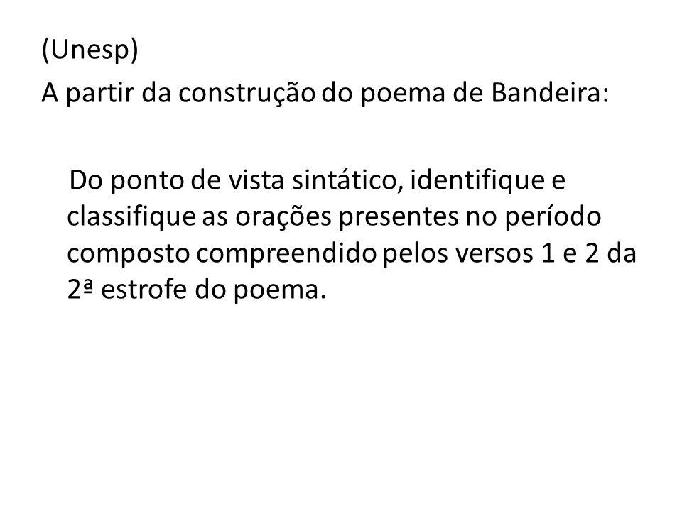 (Unesp) A partir da construção do poema de Bandeira: Do ponto de vista sintático, identifique e classifique as orações presentes no período composto compreendido pelos versos 1 e 2 da 2ª estrofe do poema.