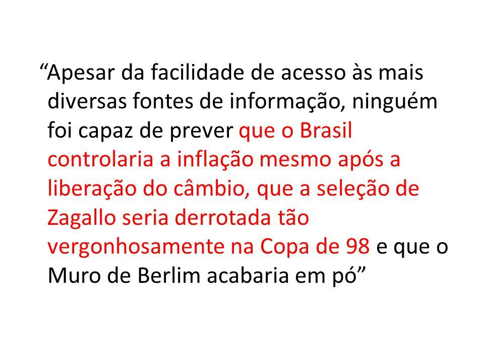Apesar da facilidade de acesso às mais diversas fontes de informação, ninguém foi capaz de prever que o Brasil controlaria a inflação mesmo após a liberação do câmbio, que a seleção de Zagallo seria derrotada tão vergonhosamente na Copa de 98 e que o Muro de Berlim acabaria em pó