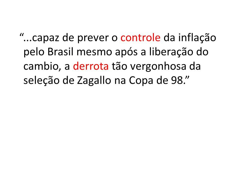 ...capaz de prever o controle da inflação pelo Brasil mesmo após a liberação do cambio, a derrota tão vergonhosa da seleção de Zagallo na Copa de 98.