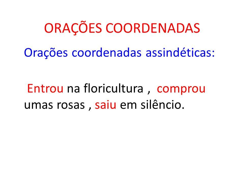 ORAÇÕES COORDENADAS Orações coordenadas assindéticas: Entrou na floricultura , comprou umas rosas , saiu em silêncio.