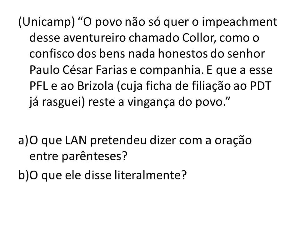(Unicamp) O povo não só quer o impeachment desse aventureiro chamado Collor, como o confisco dos bens nada honestos do senhor Paulo César Farias e companhia. E que a esse PFL e ao Brizola (cuja ficha de filiação ao PDT já rasguei) reste a vingança do povo.