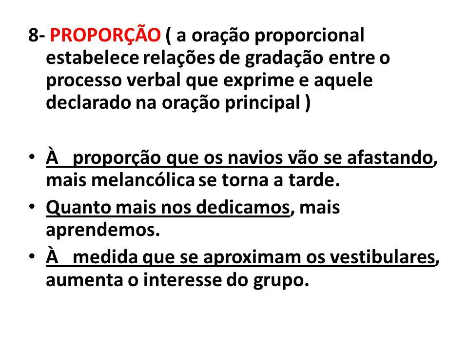 8- PROPORÇÃO ( a oração proporcional estabelece relações de gradação entre o processo verbal que exprime e aquele declarado na oração principal )