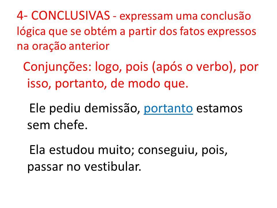4- CONCLUSIVAS - expressam uma conclusão lógica que se obtém a partir dos fatos expressos na oração anterior