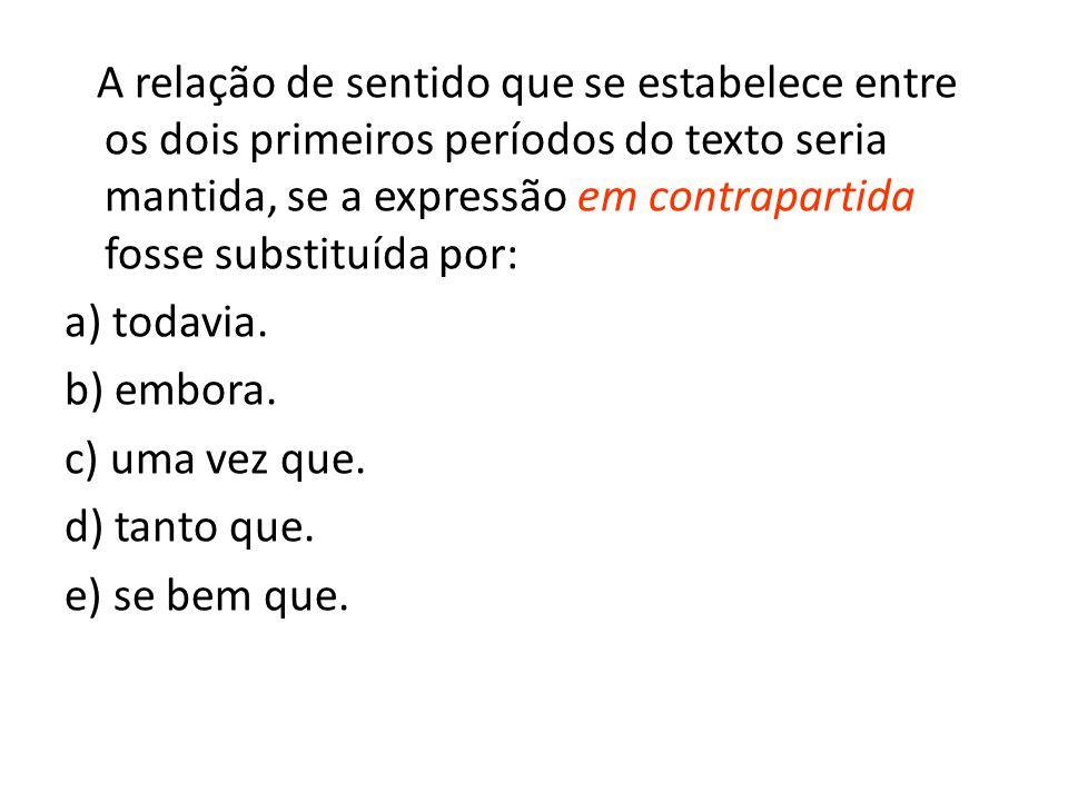 A relação de sentido que se estabelece entre os dois primeiros períodos do texto seria mantida, se a expressão em contrapartida fosse substituída por: