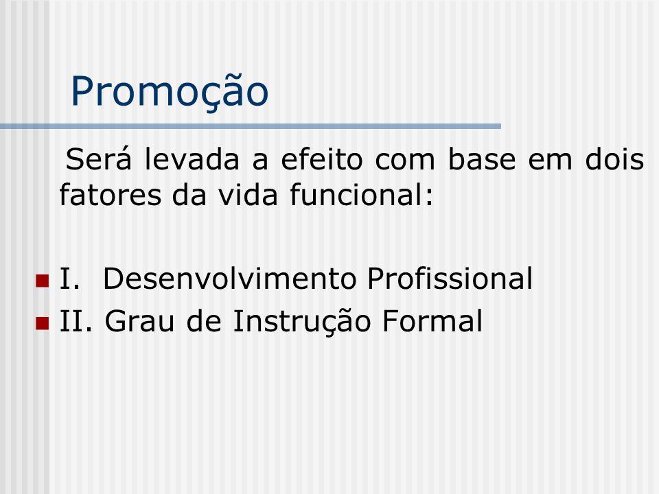 Promoção Será levada a efeito com base em dois fatores da vida funcional: I. Desenvolvimento Profissional.