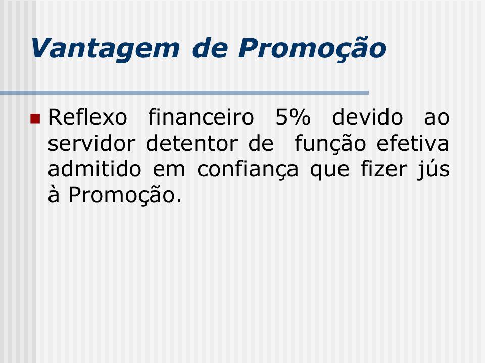 Vantagem de Promoção Reflexo financeiro 5% devido ao servidor detentor de função efetiva admitido em confiança que fizer jús à Promoção.