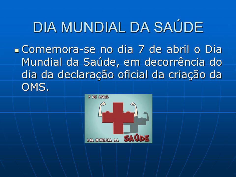 DIA MUNDIAL DA SAÚDE Comemora-se no dia 7 de abril o Dia Mundial da Saúde, em decorrência do dia da declaração oficial da criação da OMS.