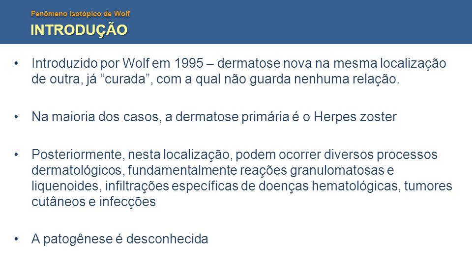 INTRODUÇÃO Introduzido por Wolf em 1995 – dermatose nova na mesma localização de outra, já curada , com a qual não guarda nenhuma relação.