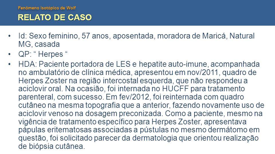 RELATO DE CASO Id: Sexo feminino, 57 anos, aposentada, moradora de Maricá, Natural MG, casada. QP: Herpes