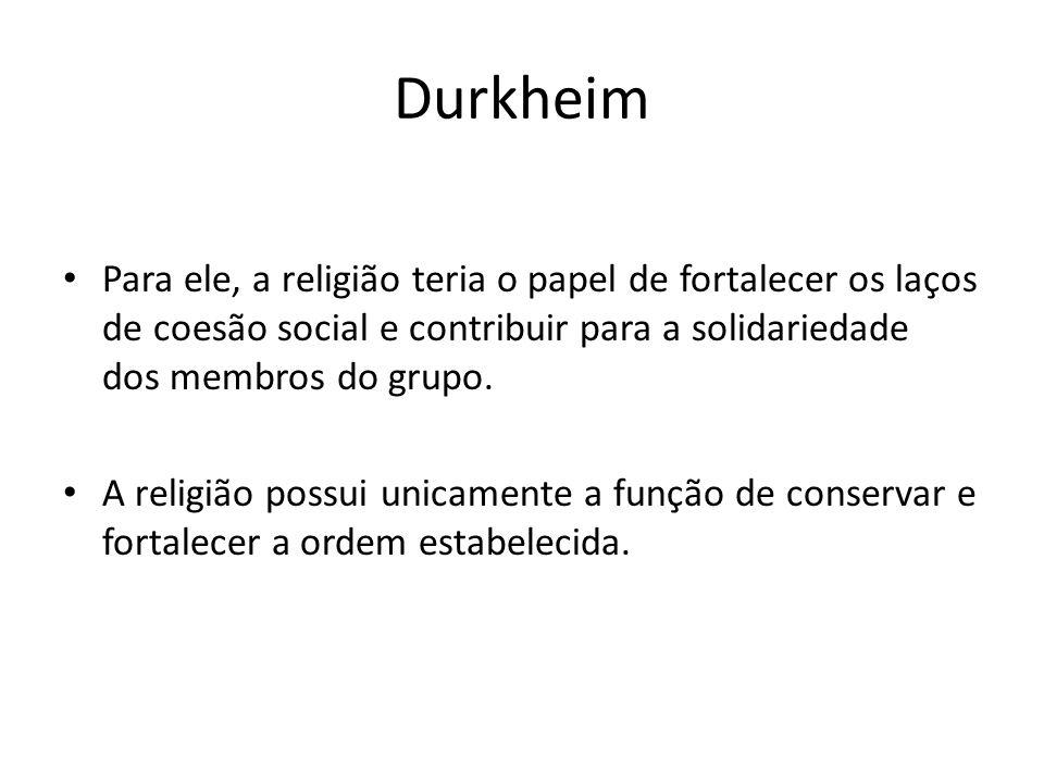 Durkheim Para ele, a religião teria o papel de fortalecer os laços de coesão social e contribuir para a solidariedade dos membros do grupo.