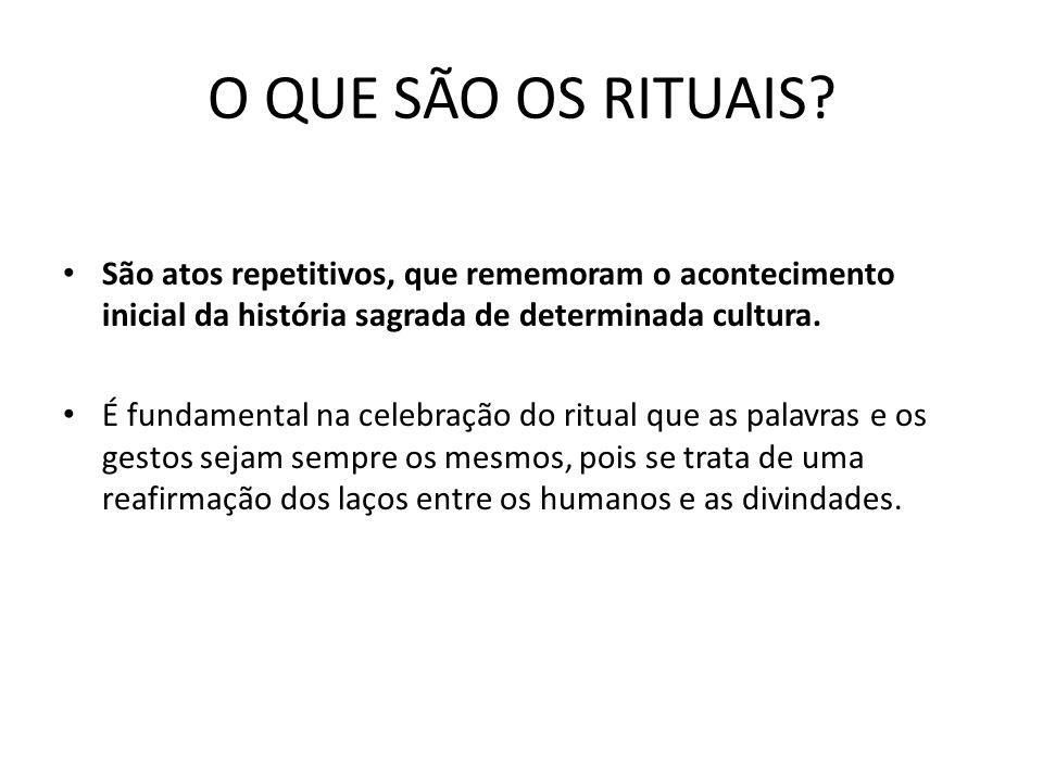 O QUE SÃO OS RITUAIS São atos repetitivos, que rememoram o acontecimento inicial da história sagrada de determinada cultura.