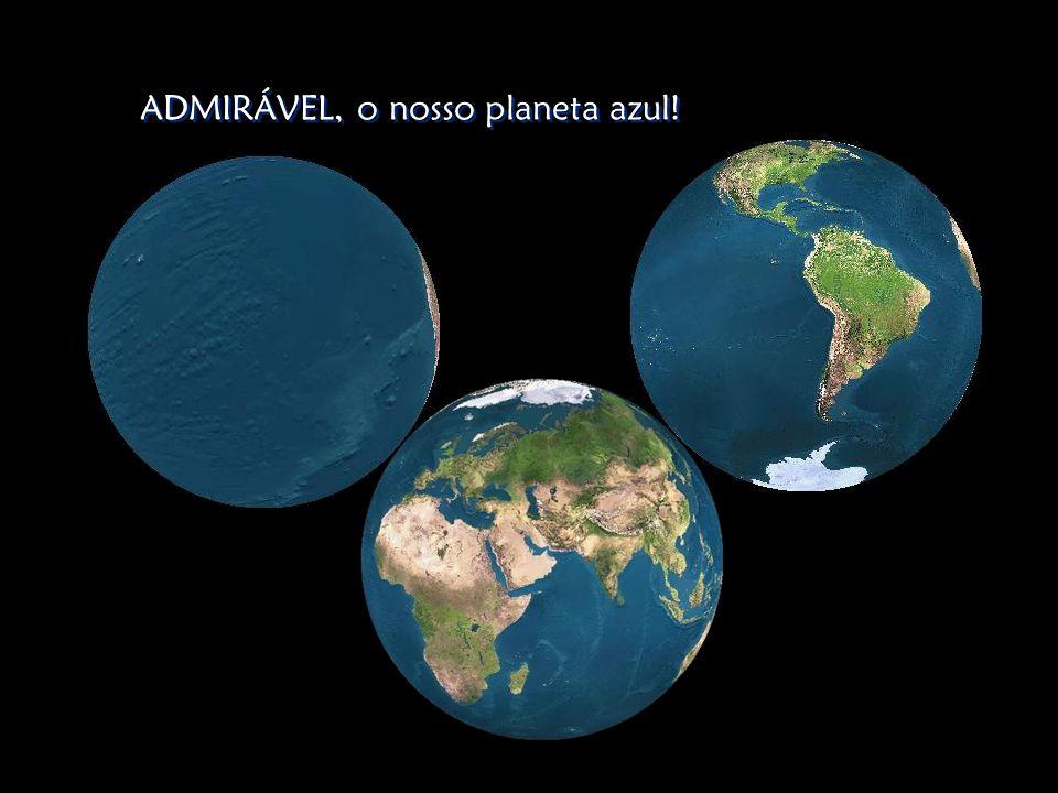 ADMIRÁVEL, o nosso planeta azul!