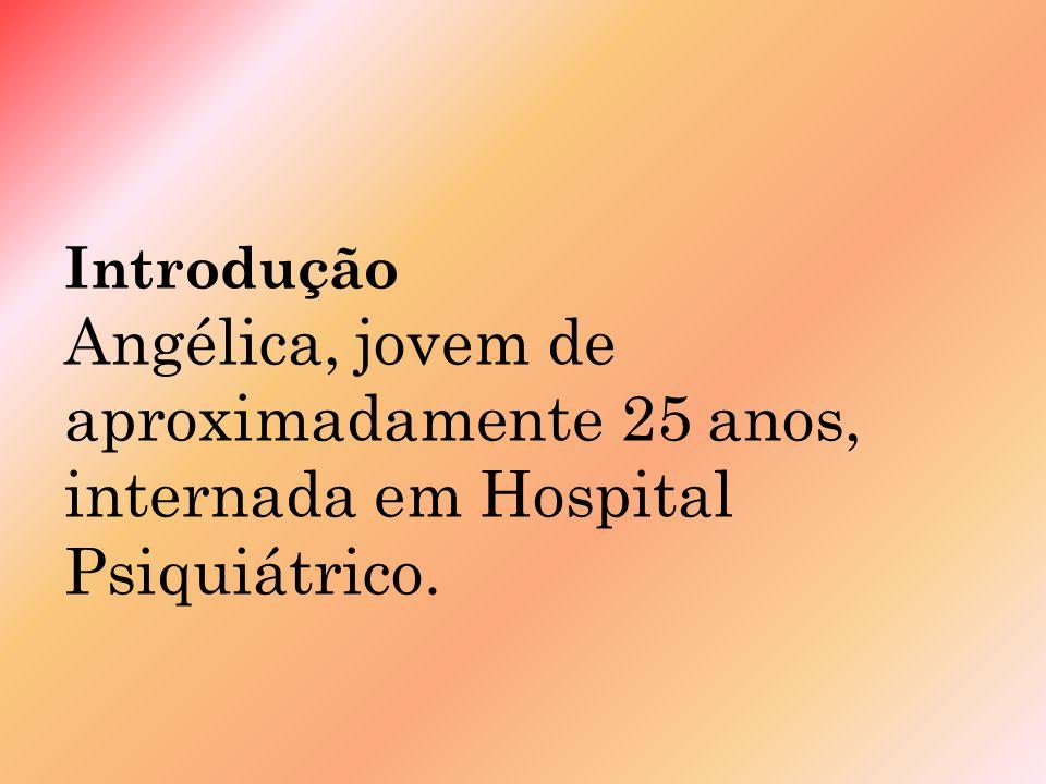 Introdução Angélica, jovem de aproximadamente 25 anos, internada em Hospital Psiquiátrico.