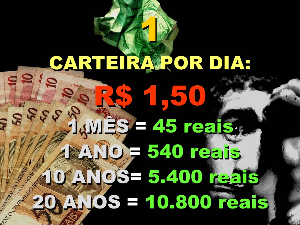 1 R$ 1,50 CARTEIRA POR DIA: 1 MÊS = 45 reais 1 ANO = 540 reais