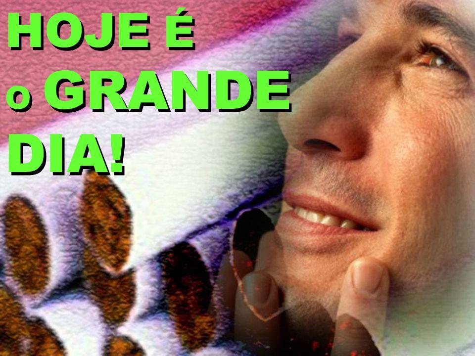 HOJE É O GRANDE DIA!