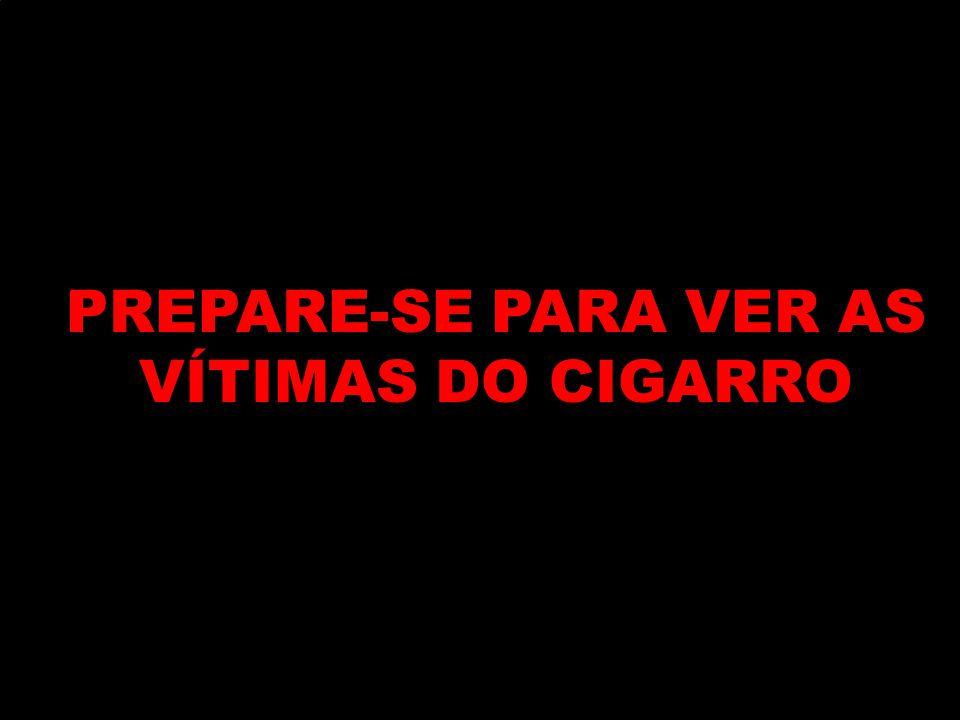 PREPARE-SE PARA VER AS VÍTIMAS DO CIGARRO